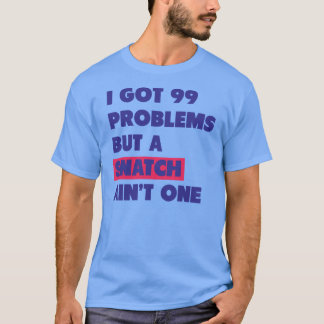 99 Problems But A Snatch Ain't One T-Shirt