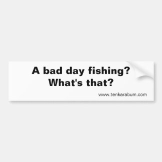 A bad day fishing?, www.tenkarabum.com bumper sticker