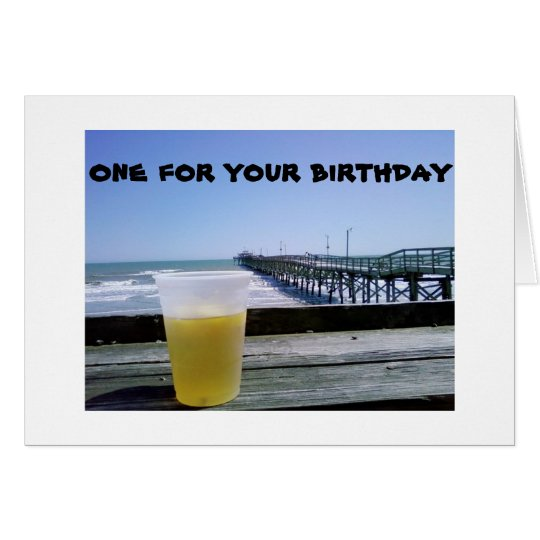A BEER AT THE PIER..ONE FOR YOUR BIRTHDAY! CARD