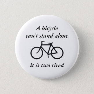 A bicycle can't stand alone, it is two tired 2 inch round button