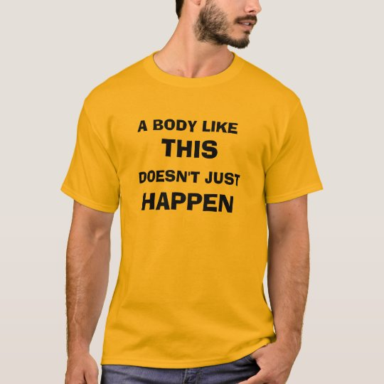 A BODY LIKE THIS DOESN'T JUST HAPPEN T-Shirt