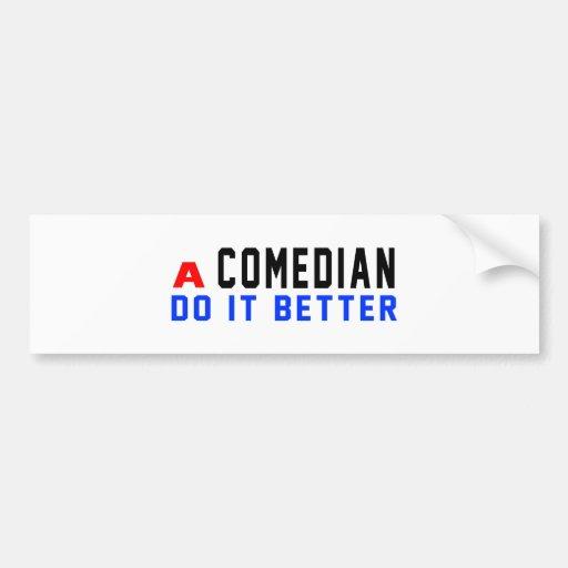 A Comedian Do It Better Bumper Stickers