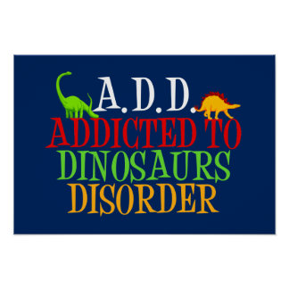 A.D.D. Addicted to Dinosaurs Disorder Poster