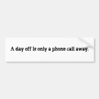 A day off is only a phone call away. bumper sticker