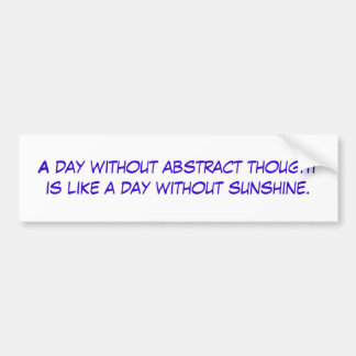 A day without abstract thought is like a day wi... bumper sticker