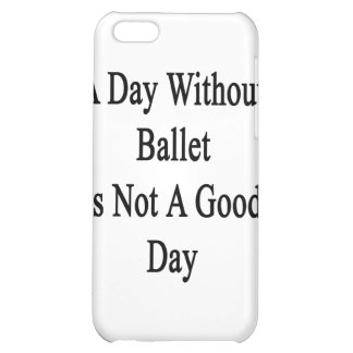 A Day Without Ballet Is Not A Good Day Case For iPhone 5C