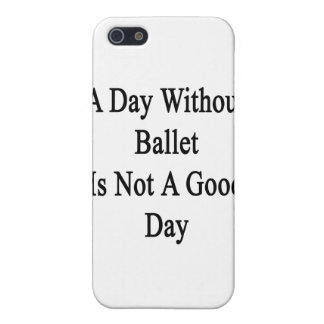 A Day Without Ballet Is Not A Good Day Cover For iPhone 5