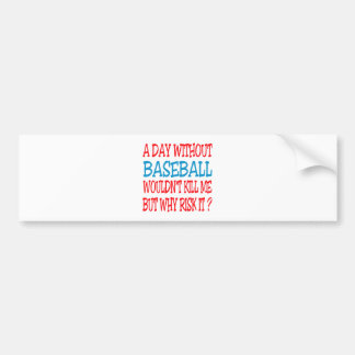 A Day Without Baseball Wouldn't Kill Me Bumper Sticker