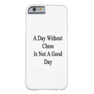 A Day Without Chess Is Not A Good Day Barely There iPhone 6 Case