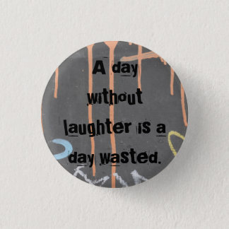 """A Day Without Laughter Is A Day Wasted!"" 1 Inch Round Button"