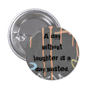 """""""A Day Without Laughter Is A Day Wasted!"""" 1 Inch Round Button"""
