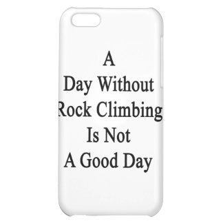A Day Without Rock Climbing Is Not A Good Day iPhone 5C Covers