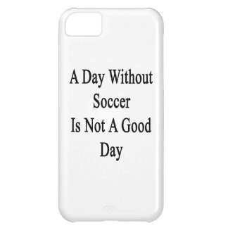 A Day Without Soccer Is Not A Good Day Case For iPhone 5C