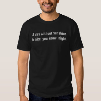 A day without sun shine is like, you know, night. t-shirts