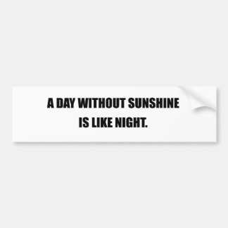 A DAY WITHOUT SUNSHINE IS LIKE NIGHT BUMPER STICKER