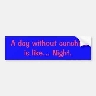 A day without sunshine is like. Night. Bumper Sticker