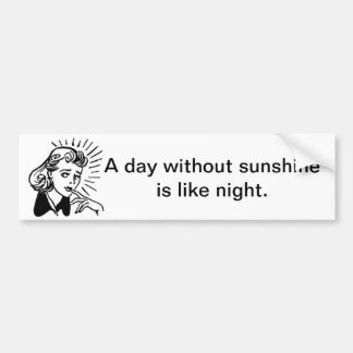 A day without sunshine is like night. Sarcasm Bumper Sticker