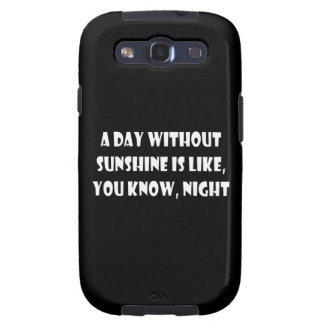 A Day Without Sunshine Is Like You Know Night Galaxy S3 Case