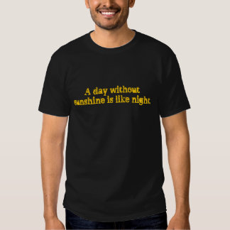 A day without sunshine tshirts