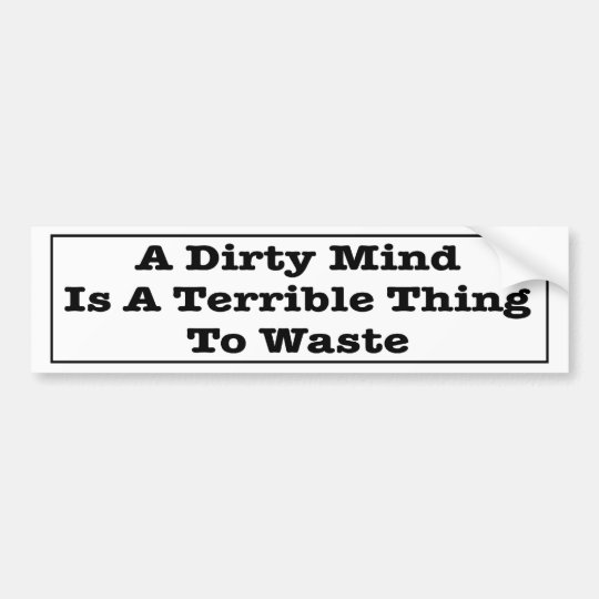 A Dirty Mind Is A Terrible Thing To Waste. Bumper Sticker