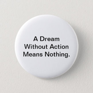 A Dream Without Action Means Nothing. 2 Inch Round Button