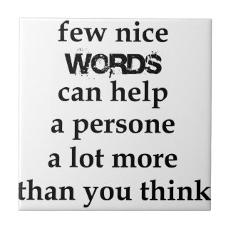 a few nice words can help a person a lot more than tile