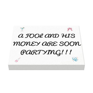 A FOOL AND HIS MONEY ARE SOON PARTYING CANVAS PRINT
