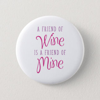 A Friend Of Wine Is A Friend Of Mine 2 Inch Round Button