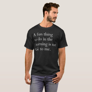 A fun thing to do in the morning is not talk humor T-Shirt