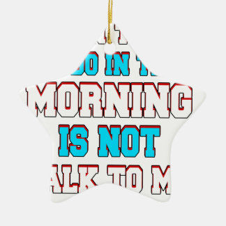 A fun thing to do in the morning is not talk to me ceramic ornament