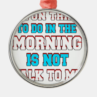 A fun thing to do in the morning is not talk to me metal ornament
