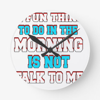 A fun thing to do in the morning is not talk to me round clock