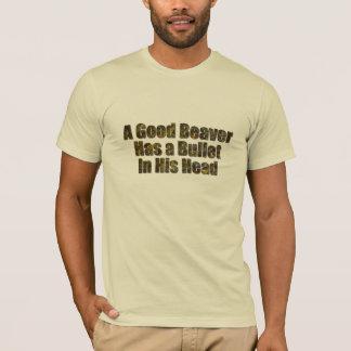 A good beaver has a bullet in his head T-Shirt
