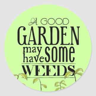 A Good Garden May Have Some Weeds Classic Round Sticker