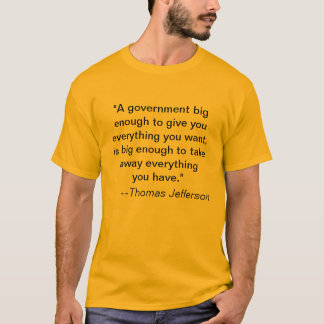 """""""A government big enough to give you everything... T-Shirt"""