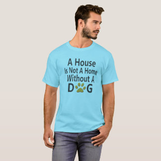 A House is not a home without a Dog. T-Shirt