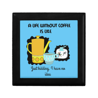 A Life without Coffee is like  Just kidding I have Gift Box