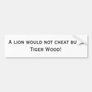 A lion would not cheat but a Tiger Wood! Bumper Sticker