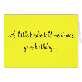 A LITTLE BIRDIE TOLD ME IT WAS YOUR BIRTHDAY CARD