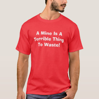 A Mine Is A Terrible Thing To Waste! T-Shirt