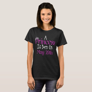 A Princess Is Born On May 29th Funny Birthday T-Shirt