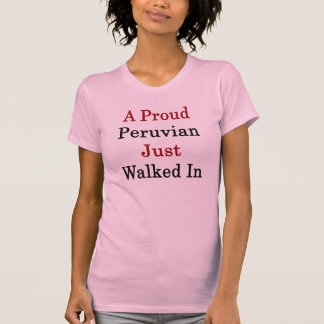 A Proud Peruvian Just Walked In T-Shirt