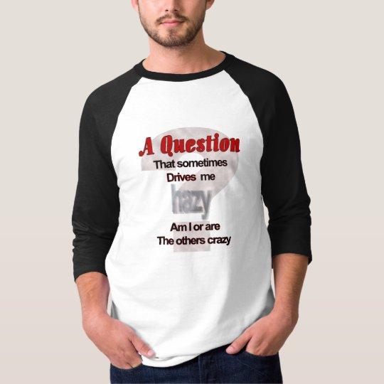 A Question That Sometimes Drives Me Hazy... T-Shirt