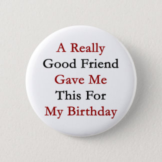 A Really Good Friend Gave Me This For My Birthday 2 Inch Round Button