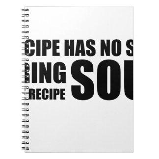 A recipe has no soul. I bring soul to the recipe. Notebook