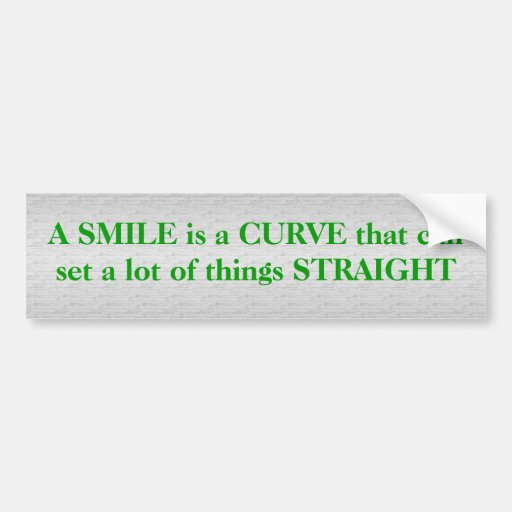 A smile is a curve .. bumper stickers