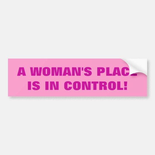 A WOMAN'S PLACE IS IN CONTROL! BUMPER STICKER