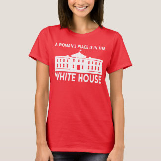 """""""A WOMAN'S PLACE IS IN THE WHITE HOUSE"""" T-Shirt"""