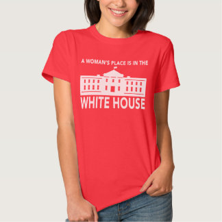 """""""A WOMAN'S PLACE IS IN THE WHITE HOUSE"""" TSHIRT"""