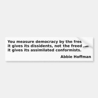 "Abbie Hoffman quote: ""You measure democracy . . ."" Bumper Sticker"